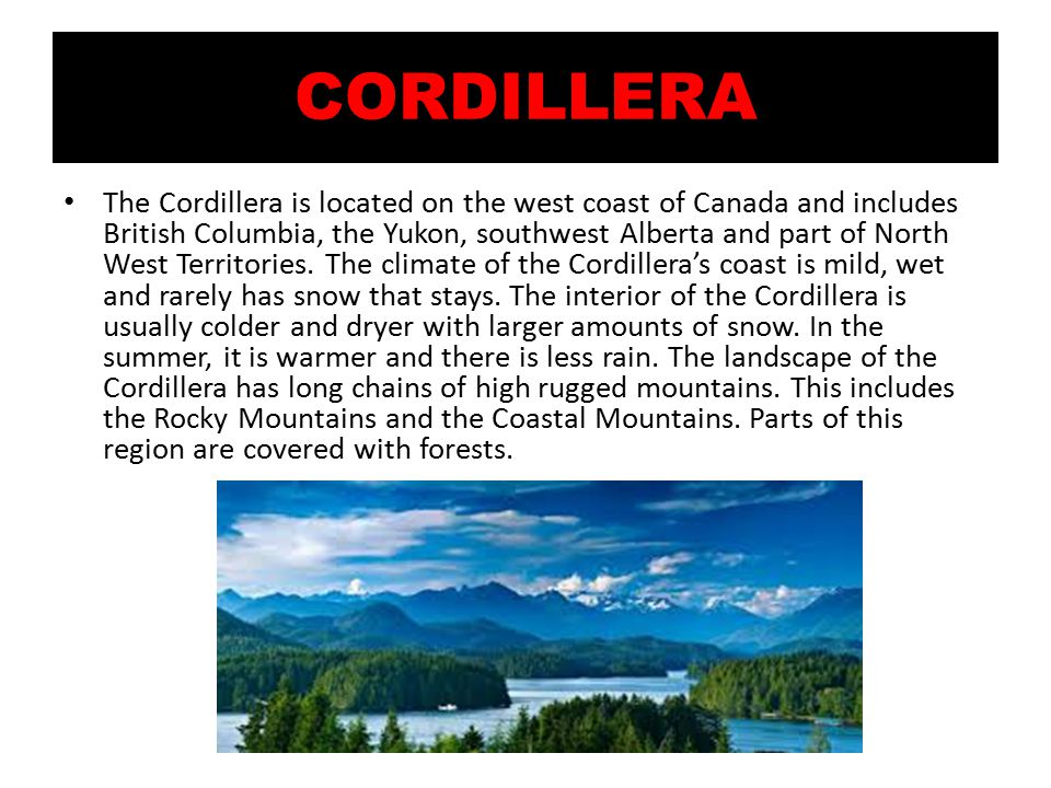 CORDILLERA The Cordillera is located on the west coast of Canada and includes British Columbia, the Yukon, southwest Alberta and part of North West Territories.