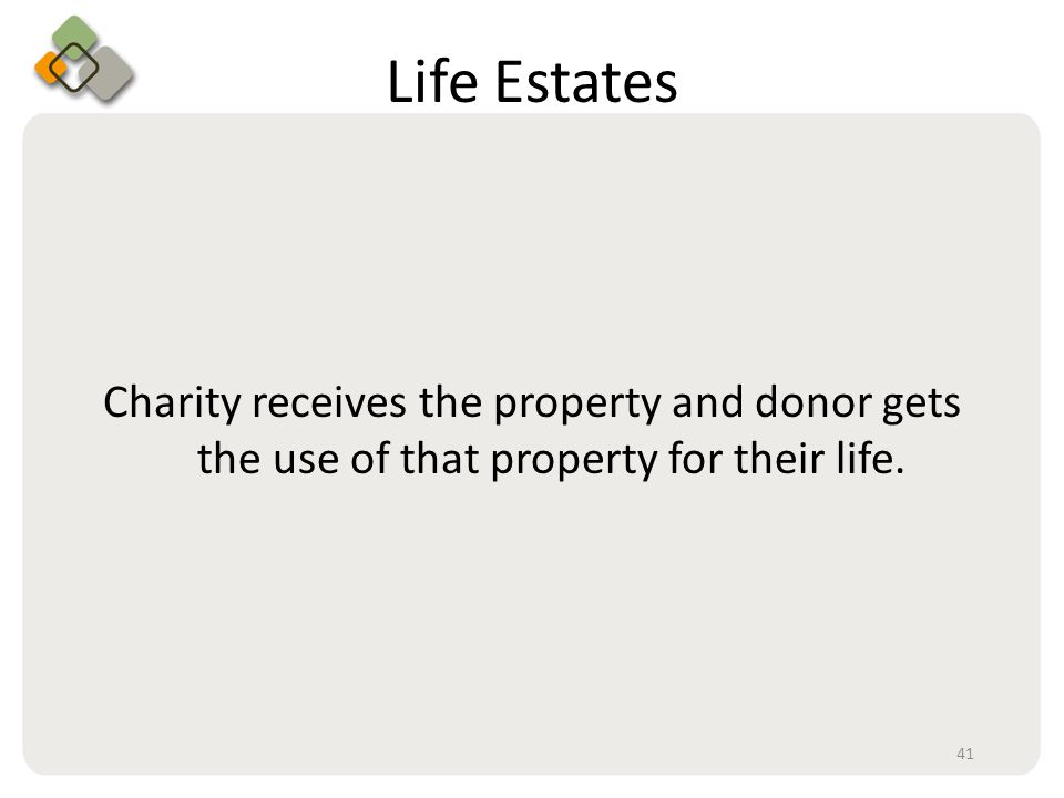 Bullet information here Life Estates Charity receives the property and donor gets the use of that property for their life.