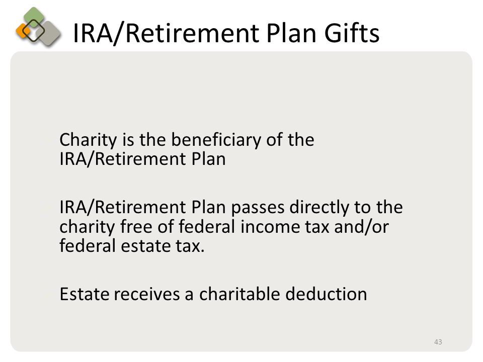 Bullet information here IRA/Retirement Plan Gifts  Charity is the beneficiary of the IRA/Retirement Plan  IRA/Retirement Plan passes directly to the charity free of federal income tax and/or federal estate tax.