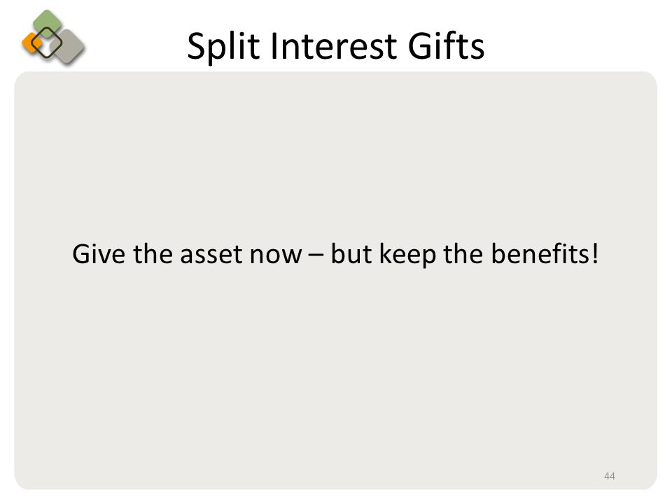 Bullet information here Split Interest Gifts Give the asset now – but keep the benefits! 44