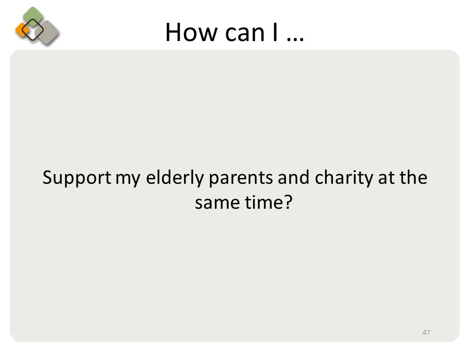 Bullet information here How can I … Support my elderly parents and charity at the same time 47