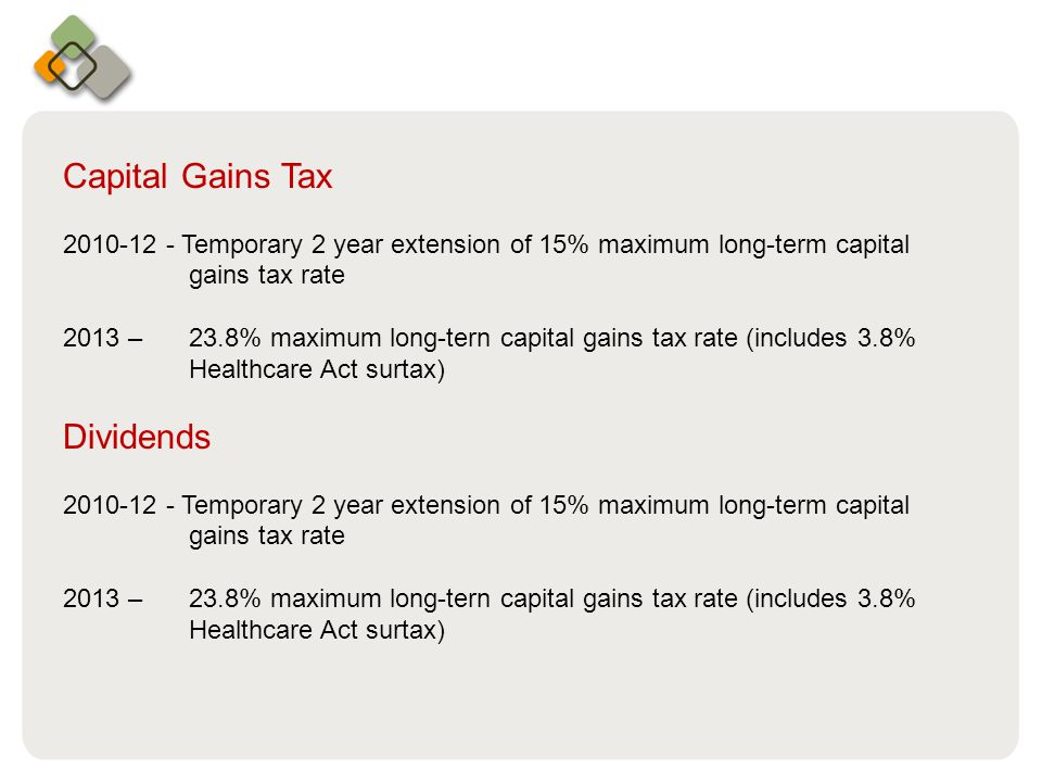 Bullet information here Capital Gains Tax 2010-12 - Temporary 2 year extension of 15% maximum long-­term capital gains tax rate 2013 – 23.8% maximum long-tern capital gains tax rate (includes 3.8% Healthcare Act surtax) Dividends 2010-12 - Temporary 2 year extension of 15% maximum long-­term capital gains tax rate 2013 – 23.8% maximum long-tern capital gains tax rate (includes 3.8% Healthcare Act surtax)
