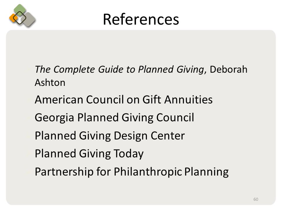 Bullet information here References  The Complete Guide to Planned Giving, Deborah Ashton  American Council on Gift Annuities  Georgia Planned Giving Council  Planned Giving Design Center  Planned Giving Today  Partnership for Philanthropic Planning 60