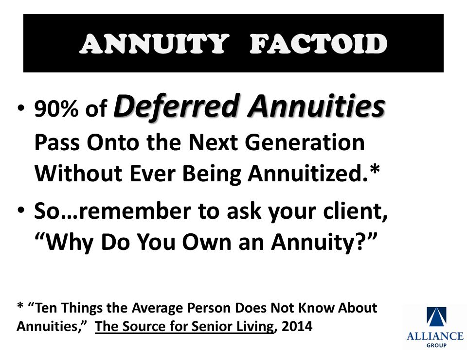 ANNUITY FACTOID Deferred Annuities 90% of Deferred Annuities Pass Onto the Next Generation Without Ever Being Annuitized.* So…remember to ask your client, Why Do You Own an Annuity * Ten Things the Average Person Does Not Know About Annuities, The Source for Senior Living, 2014