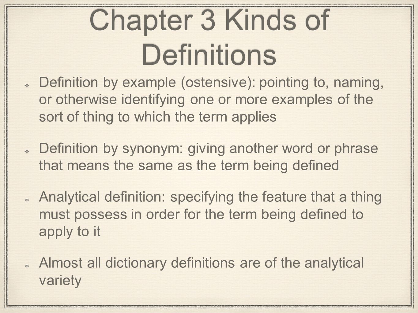 Chapter 3 Kinds of Definitions Definition by example (ostensive): pointing to, naming, or otherwise identifying one or more examples of the sort of thing to which the term applies Definition by synonym: giving another word or phrase that means the same as the term being defined Analytical definition: specifying the feature that a thing must possess in order for the term being defined to apply to it Almost all dictionary definitions are of the analytical variety