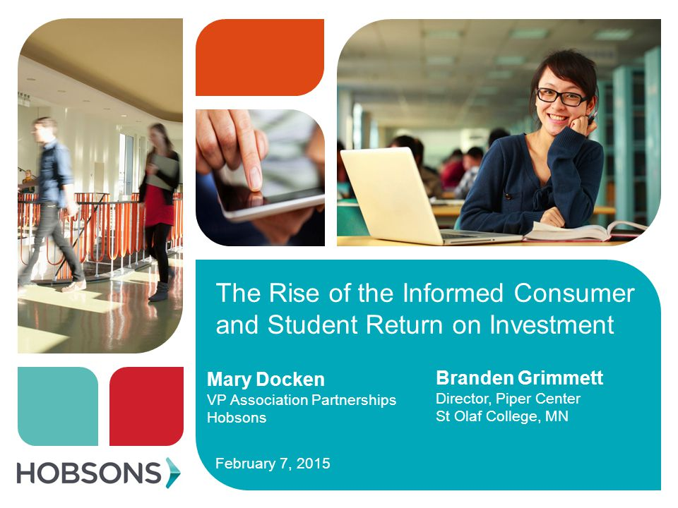 The Rise of the Informed Consumer and Student Return on Investment February 7, 2015 Mary Docken VP Association Partnerships Hobsons Branden Grimmett Director, Piper Center St Olaf College, MN