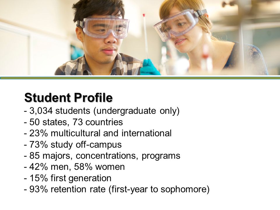 Student Profile Student Profile - 3,034 students (undergraduate only) - 50 states, 73 countries - 23% multicultural and international - 73% study off-campus - 85 majors, concentrations, programs - 42% men, 58% women - 15% first generation - 93% retention rate (first-year to sophomore)