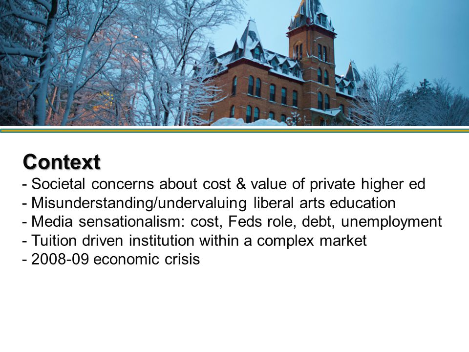 Context Context - Societal concerns about cost & value of private higher ed - Misunderstanding/undervaluing liberal arts education - Media sensationalism: cost, Feds role, debt, unemployment - Tuition driven institution within a complex market - 2008-09 economic crisis
