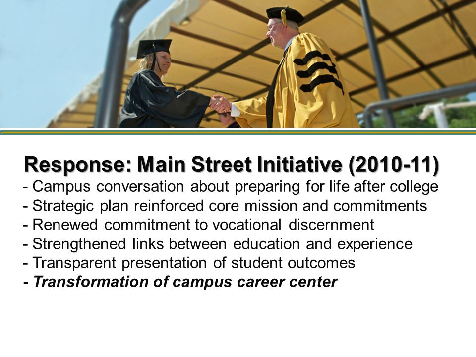 Response: Main Street Initiative (2010-11) Response: Main Street Initiative (2010-11) - Campus conversation about preparing for life after college - Strategic plan reinforced core mission and commitments - Renewed commitment to vocational discernment - Strengthened links between education and experience - Transparent presentation of student outcomes - Transformation of campus career center