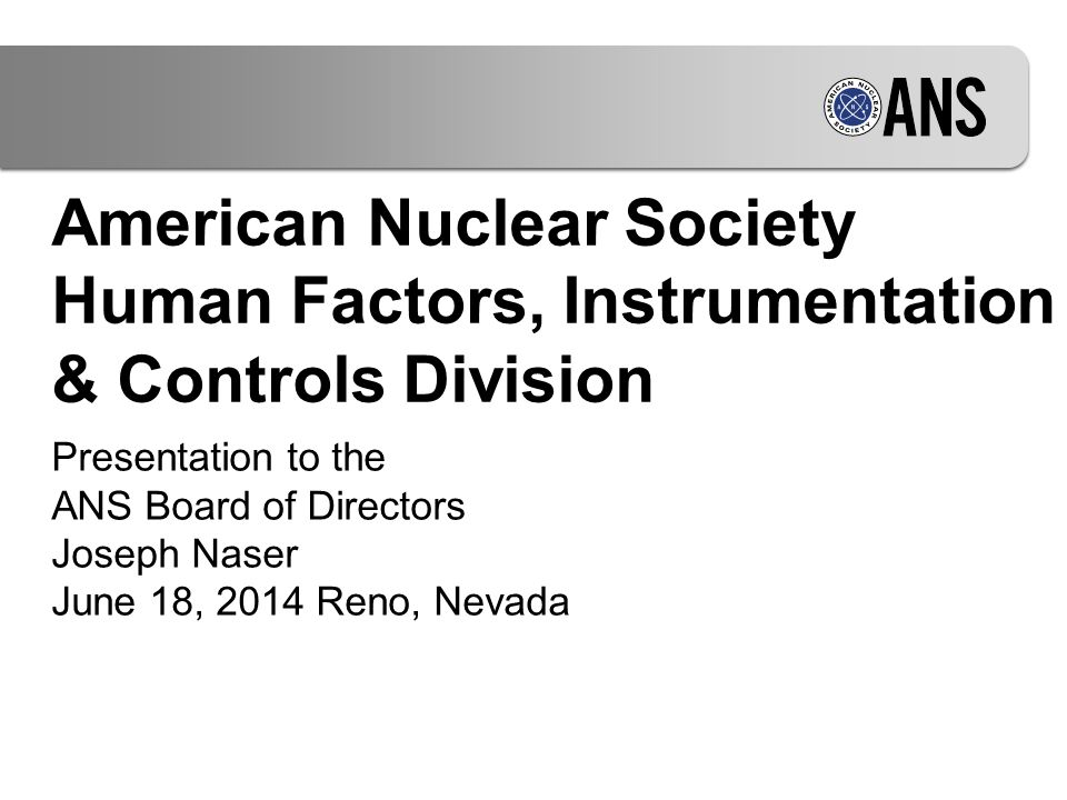 American Nuclear Society Human Factors, Instrumentation & Controls Division Presentation to the ANS Board of Directors Joseph Naser June 18, 2014 Reno, Nevada