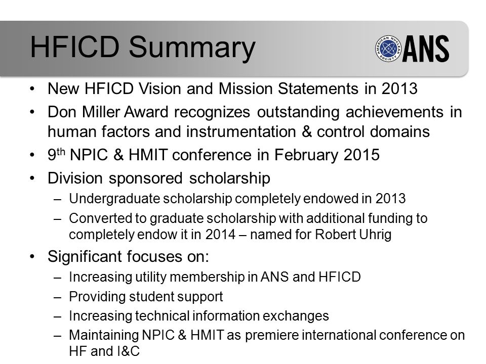 New HFICD Vision and Mission Statements in 2013 Don Miller Award recognizes outstanding achievements in human factors and instrumentation & control domains 9 th NPIC & HMIT conference in February 2015 Division sponsored scholarship –Undergraduate scholarship completely endowed in 2013 –Converted to graduate scholarship with additional funding to completely endow it in 2014 – named for Robert Uhrig Significant focuses on: –Increasing utility membership in ANS and HFICD –Providing student support –Increasing technical information exchanges –Maintaining NPIC & HMIT as premiere international conference on HF and I&C HFICD Summary