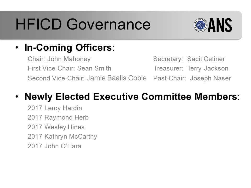 In-Coming Officers: Chair: John Mahoney Secretary: Sacit Cetiner First Vice-Chair: Sean Smith Treasurer: Terry Jackson Second Vice-Chair: Jamie Baalis Coble Past-Chair: Joseph Naser Newly Elected Executive Committee Members: 2017 Leroy Hardin 2017 Raymond Herb 2017 Wesley Hines 2017 Kathryn McCarthy 2017 John O'Hara HFICD Governance