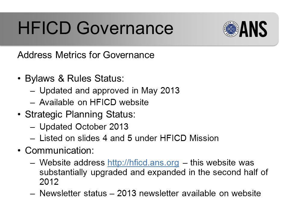 Address Metrics for Governance Bylaws & Rules Status: –Updated and approved in May 2013 –Available on HFICD website Strategic Planning Status: –Updated October 2013 –Listed on slides 4 and 5 under HFICD Mission Communication: –Website address http://hficd.ans.org – this website was substantially upgraded and expanded in the second half of 2012http://hficd.ans.org –Newsletter status – 2013 newsletter available on website HFICD Governance