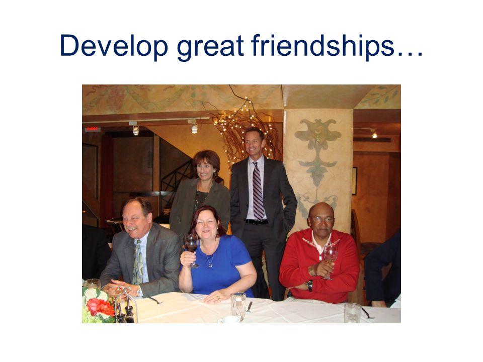 Develop great friendships…