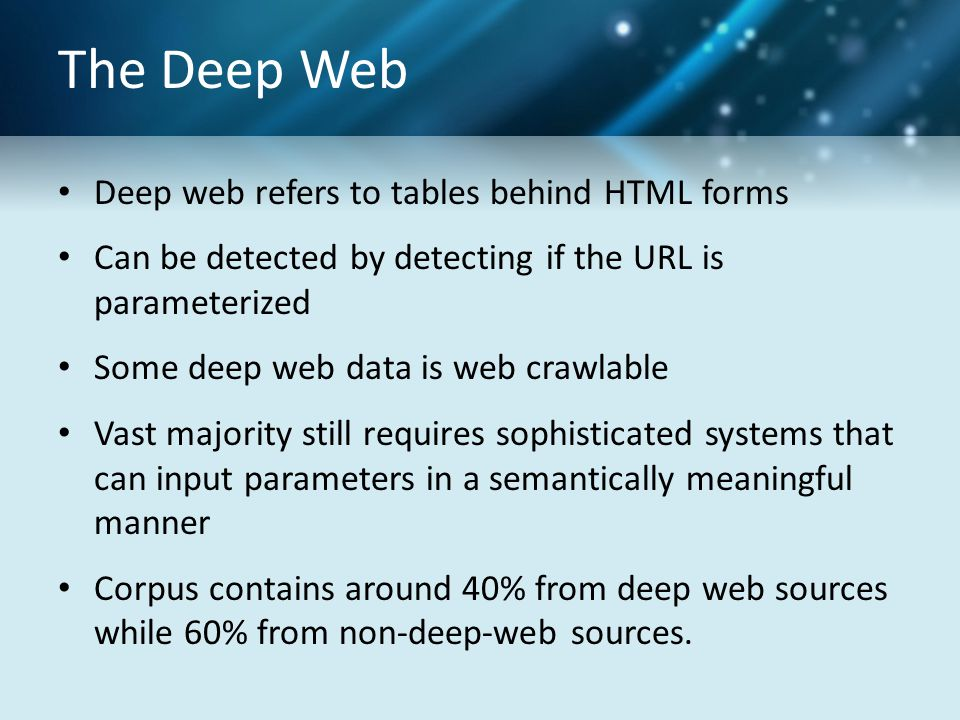 The Deep Web Deep web refers to tables behind HTML forms Can be detected by detecting if the URL is parameterized Some deep web data is web crawlable Vast majority still requires sophisticated systems that can input parameters in a semantically meaningful manner Corpus contains around 40% from deep web sources while 60% from non-deep-web sources.