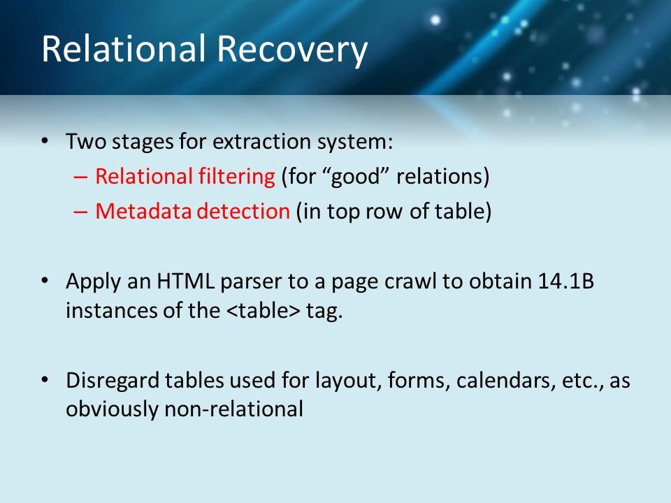 Relational Recovery Two stages for extraction system: – Relational filtering (for good relations) – Metadata detection (in top row of table) Apply an HTML parser to a page crawl to obtain 14.1B instances of the tag.