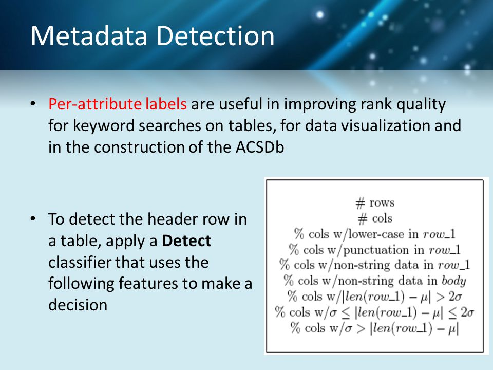 Metadata Detection Per-attribute labels are useful in improving rank quality for keyword searches on tables, for data visualization and in the construction of the ACSDb To detect the header row in a table, apply a Detect classifier that uses the following features to make a decision