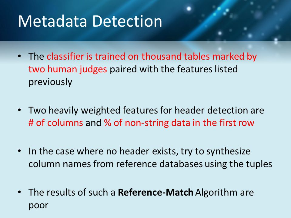Metadata Detection The classifier is trained on thousand tables marked by two human judges paired with the features listed previously Two heavily weighted features for header detection are # of columns and % of non-string data in the first row In the case where no header exists, try to synthesize column names from reference databases using the tuples The results of such a Reference-Match Algorithm are poor