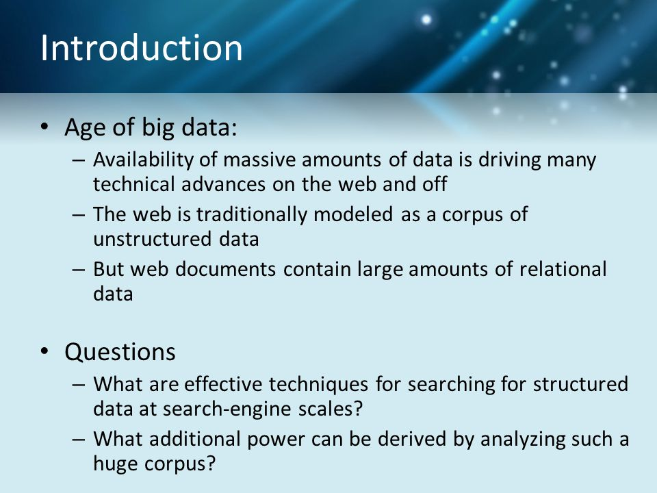 Introduction Age of big data: – Availability of massive amounts of data is driving many technical advances on the web and off – The web is traditionally modeled as a corpus of unstructured data – But web documents contain large amounts of relational data Questions – What are effective techniques for searching for structured data at search-engine scales.
