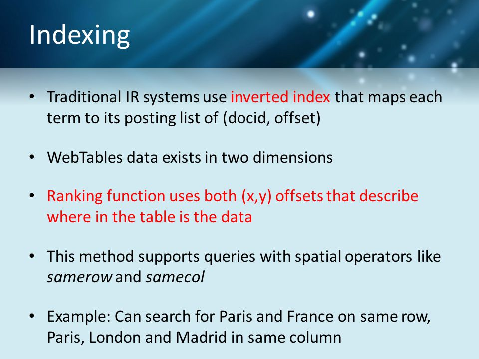 Indexing Traditional IR systems use inverted index that maps each term to its posting list of (docid, offset) WebTables data exists in two dimensions