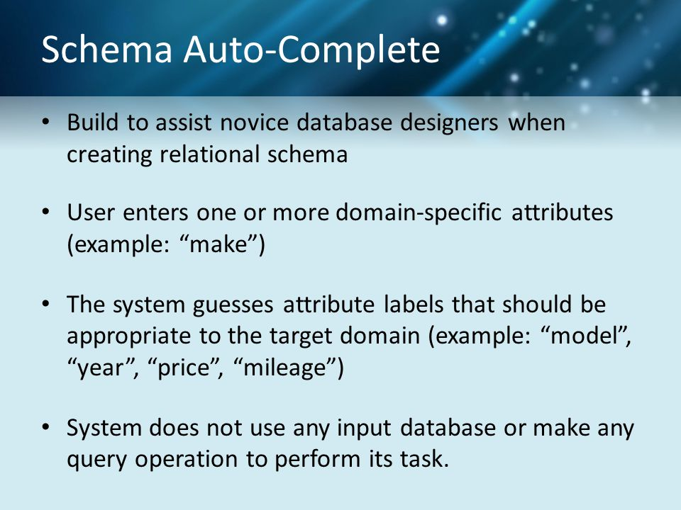 Schema Auto-Complete Build to assist novice database designers when creating relational schema User enters one or more domain-specific attributes (example: make ) The system guesses attribute labels that should be appropriate to the target domain (example: model , year , price , mileage ) System does not use any input database or make any query operation to perform its task.