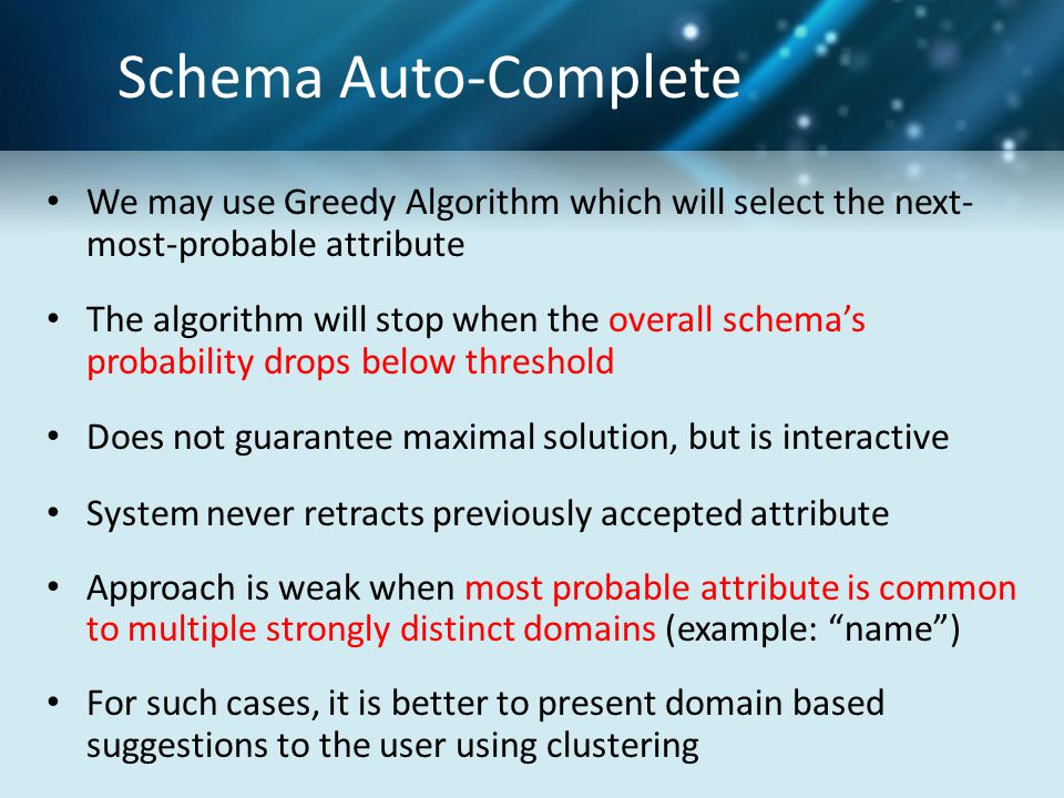 Schema Auto-Complete We may use Greedy Algorithm which will select the next- most-probable attribute The algorithm will stop when the overall schema's probability drops below threshold Does not guarantee maximal solution, but is interactive System never retracts previously accepted attribute Approach is weak when most probable attribute is common to multiple strongly distinct domains (example: name ) For such cases, it is better to present domain based suggestions to the user using clustering