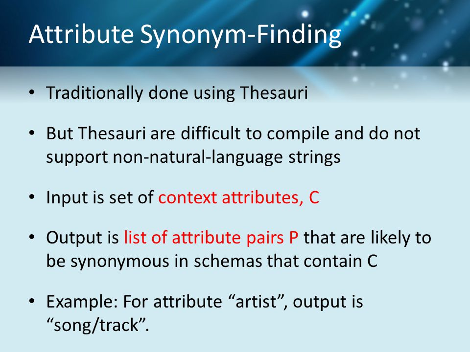 Attribute Synonym-Finding Traditionally done using Thesauri But Thesauri are difficult to compile and do not support non-natural-language strings Input is set of context attributes, C Output is list of attribute pairs P that are likely to be synonymous in schemas that contain C Example: For attribute artist , output is song/track .