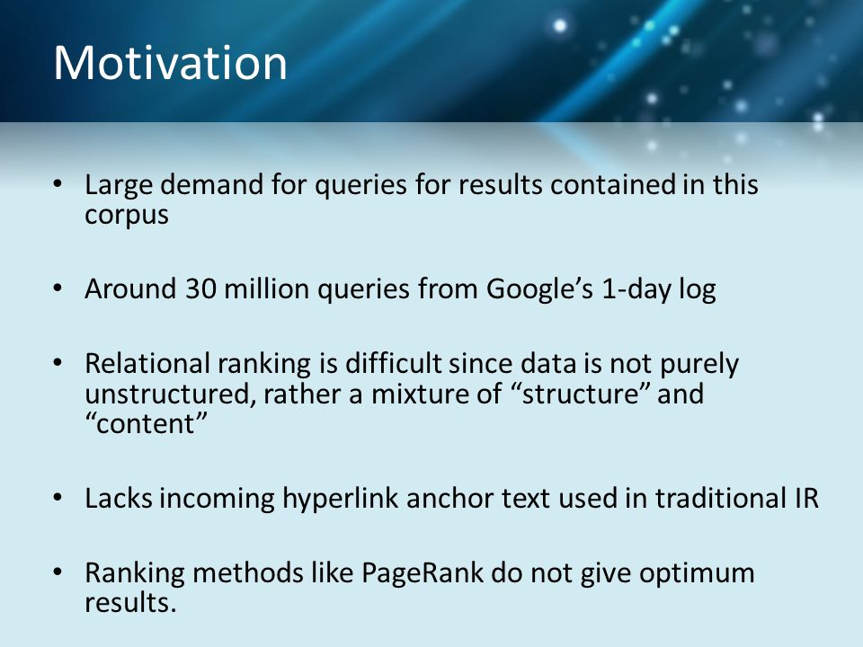 Motivation Large demand for queries for results contained in this corpus Around 30 million queries from Google's 1-day log Relational ranking is difficult since data is not purely unstructured, rather a mixture of structure and content Lacks incoming hyperlink anchor text used in traditional IR Ranking methods like PageRank do not give optimum results.