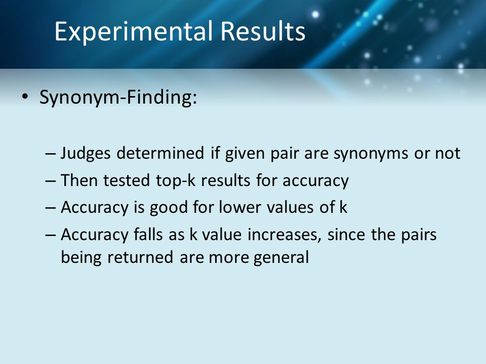 Experimental Results Synonym-Finding: – Judges determined if given pair are synonyms or not – Then tested top-k results for accuracy – Accuracy is good for lower values of k – Accuracy falls as k value increases, since the pairs being returned are more general