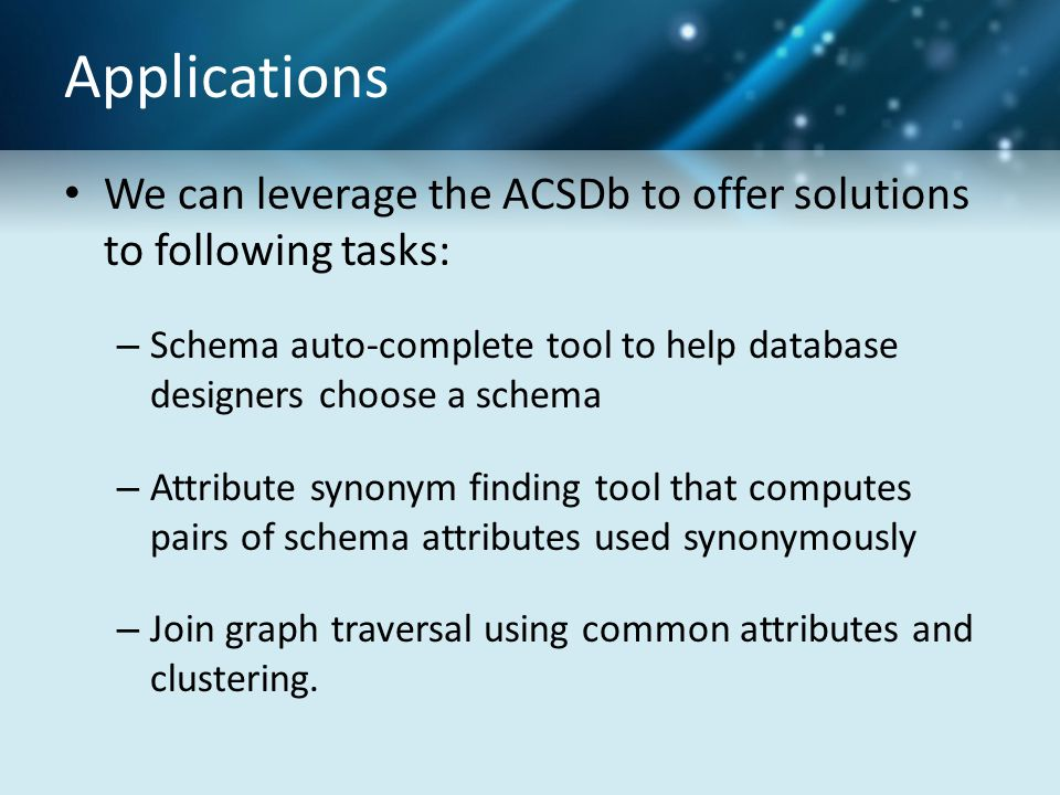 Applications We can leverage the ACSDb to offer solutions to following tasks: – Schema auto-complete tool to help database designers choose a schema – Attribute synonym finding tool that computes pairs of schema attributes used synonymously – Join graph traversal using common attributes and clustering.