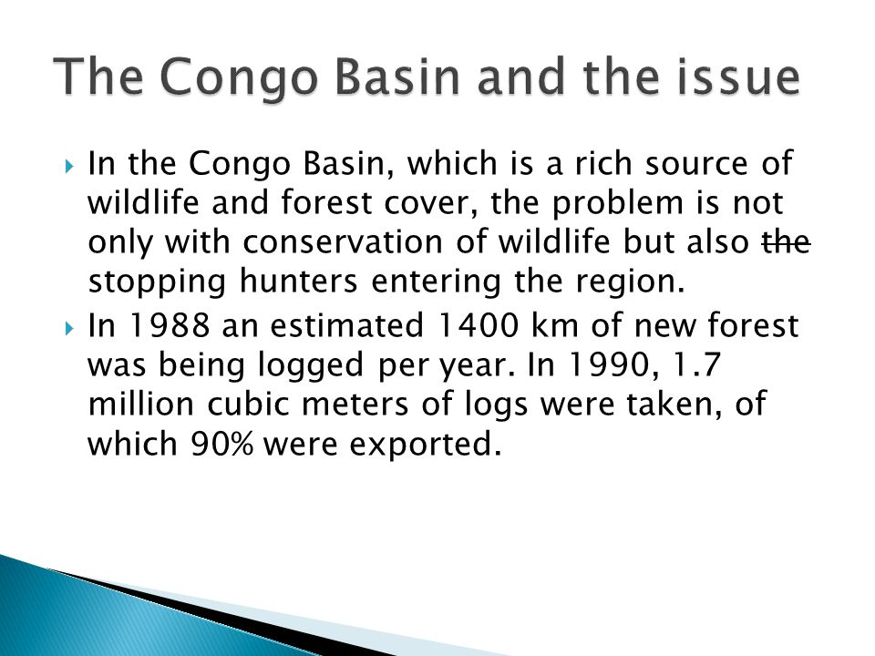  In the Congo Basin, which is a rich source of wildlife and forest cover, the problem is not only with conservation of wildlife but also the stopping hunters entering the region.