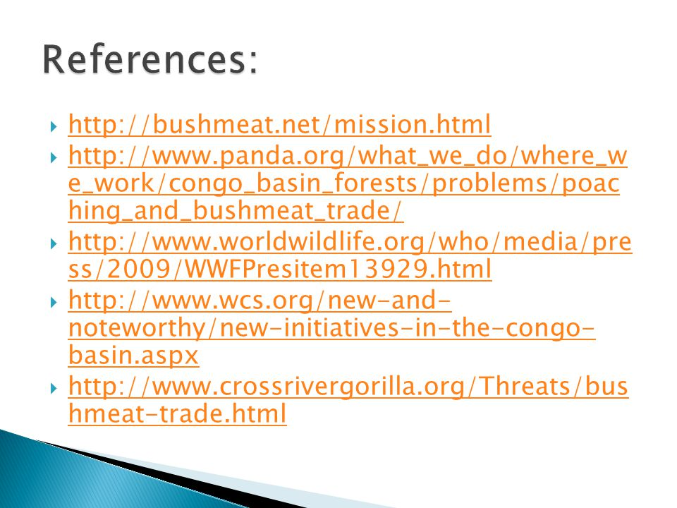  http://bushmeat.net/mission.html http://bushmeat.net/mission.html  http://www.panda.org/what_we_do/where_w e_work/congo_basin_forests/problems/poac hing_and_bushmeat_trade/ http://www.panda.org/what_we_do/where_w e_work/congo_basin_forests/problems/poac hing_and_bushmeat_trade/  http://www.worldwildlife.org/who/media/pre ss/2009/WWFPresitem13929.html http://www.worldwildlife.org/who/media/pre ss/2009/WWFPresitem13929.html  http://www.wcs.org/new-and- noteworthy/new-initiatives-in-the-congo- basin.aspx http://www.wcs.org/new-and- noteworthy/new-initiatives-in-the-congo- basin.aspx  http://www.crossrivergorilla.org/Threats/bus hmeat-trade.html http://www.crossrivergorilla.org/Threats/bus hmeat-trade.html