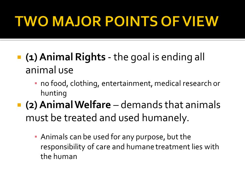  (1) Animal Rights - the goal is ending all animal use ▪ no food, clothing, entertainment, medical research or hunting  (2) Animal Welfare – demands