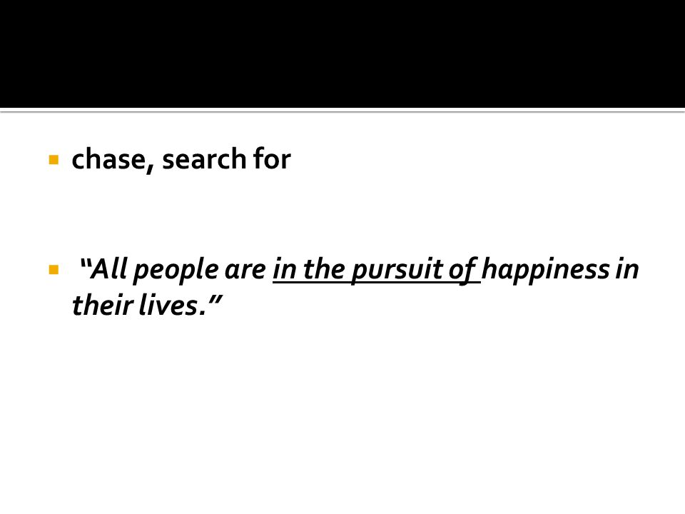  chase, search for  All people are in the pursuit of happiness in their lives.