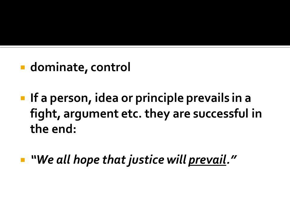  dominate, control  If a person, idea or principle prevails in a fight, argument etc.