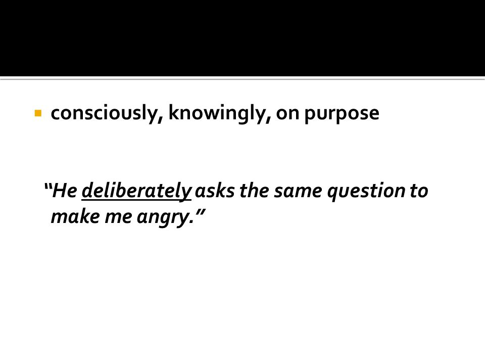" consciously, knowingly, on purpose ""He deliberately asks the same question to make me angry."""