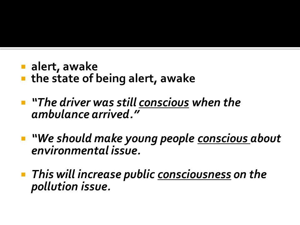 " alert, awake  the state of being alert, awake  ""The driver was still conscious when the ambulance arrived.""  ""We should make young people conscio"