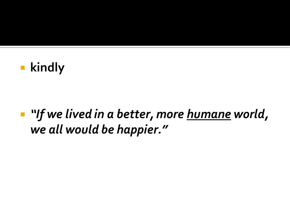 " kindly  ""If we lived in a better, more humane world, we all would be happier."""
