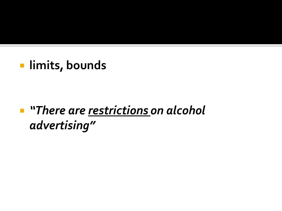 " limits, bounds  ""There are restrictions on alcohol advertising"""