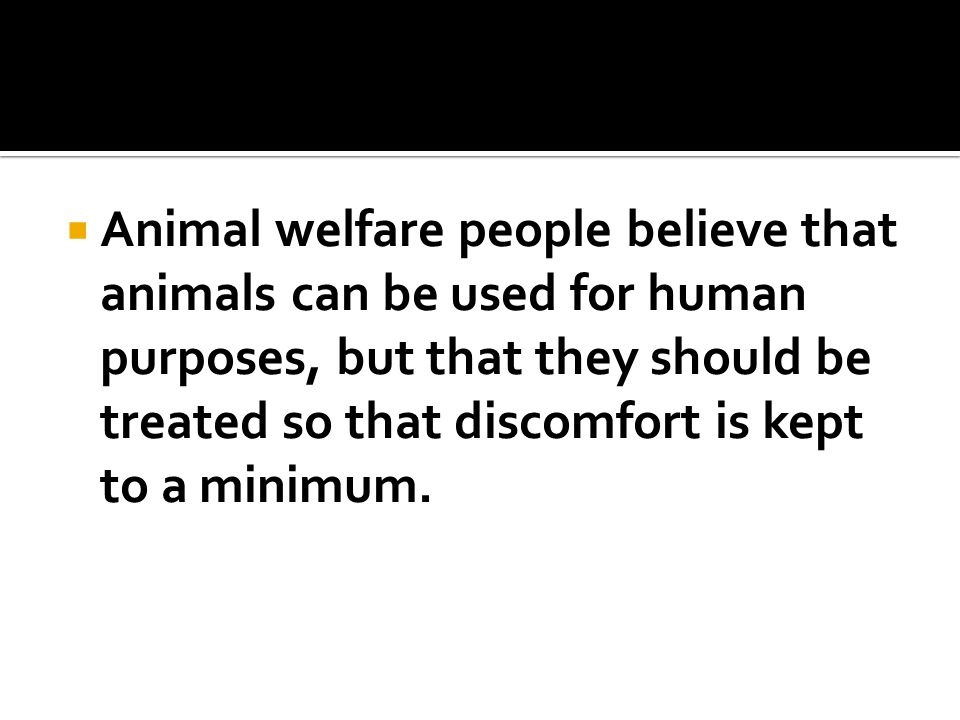  Animal welfare people believe that animals can be used for human purposes, but that they should be treated so that discomfort is kept to a minimum.