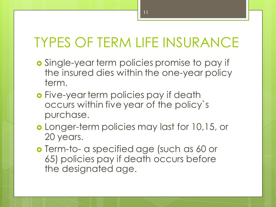 TYPES OF TERM LIFE INSURANCE  Single-year term policies promise to pay if the insured dies within the one-year policy term.  Five-year term policies