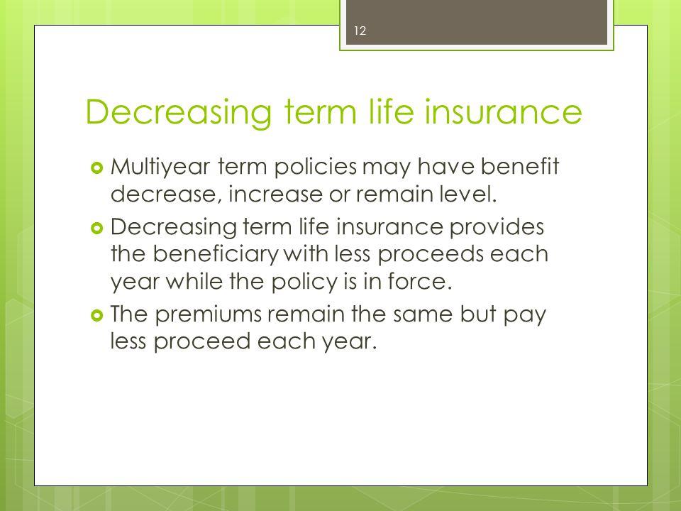Decreasing term life insurance  Multiyear term policies may have benefit decrease, increase or remain level.  Decreasing term life insurance provide