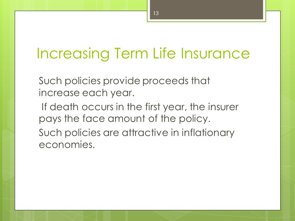 Increasing Term Life Insurance Such policies provide proceeds that increase each year. If death occurs in the first year, the insurer pays the face am