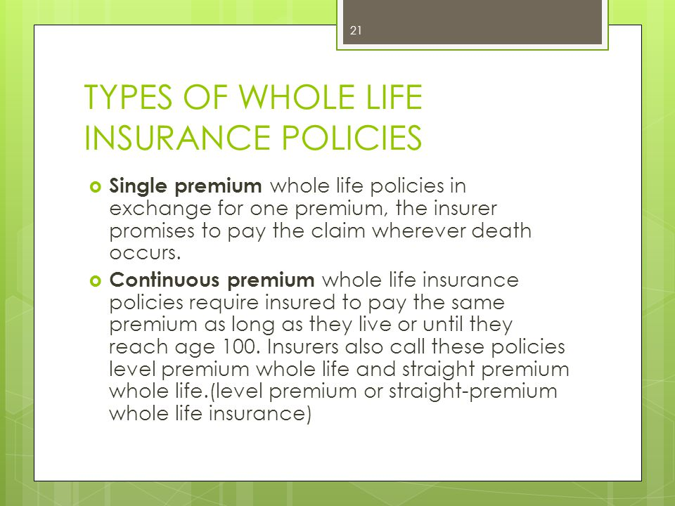 TYPES OF WHOLE LIFE INSURANCE POLICIES  Single premium whole life policies in exchange for one premium, the insurer promises to pay the claim whereve