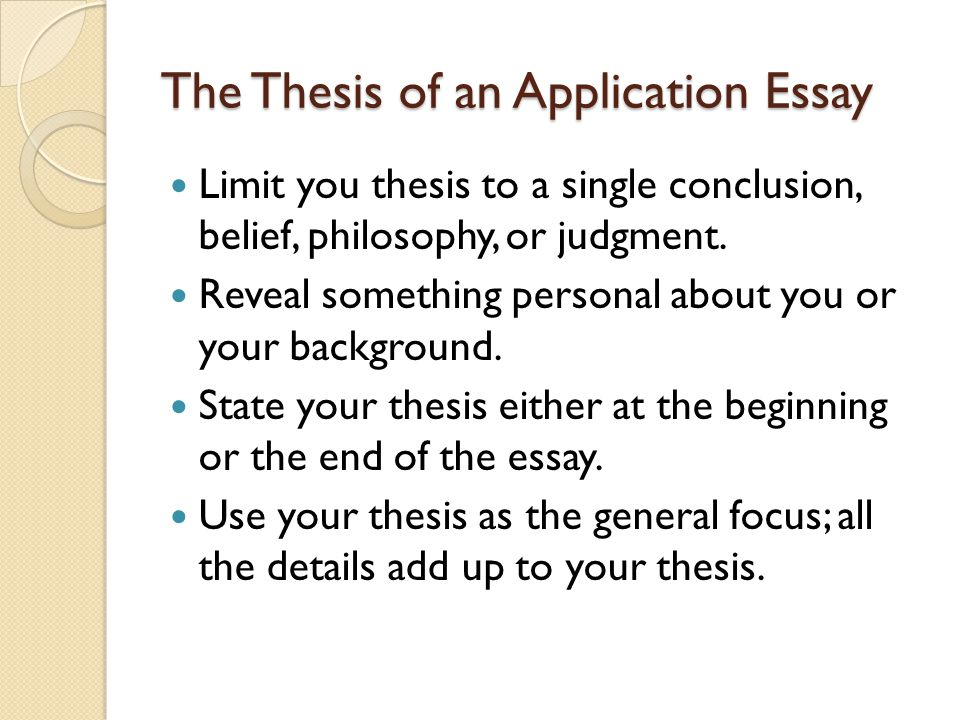 The Thesis of an Application Essay Limit you thesis to a single conclusion, belief, philosophy, or judgment.