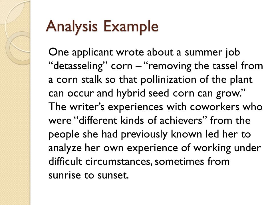 Analysis Example One applicant wrote about a summer job detasseling corn – removing the tassel from a corn stalk so that pollinization of the plant can occur and hybrid seed corn can grow. The writer's experiences with coworkers who were different kinds of achievers from the people she had previously known led her to analyze her own experience of working under difficult circumstances, sometimes from sunrise to sunset.
