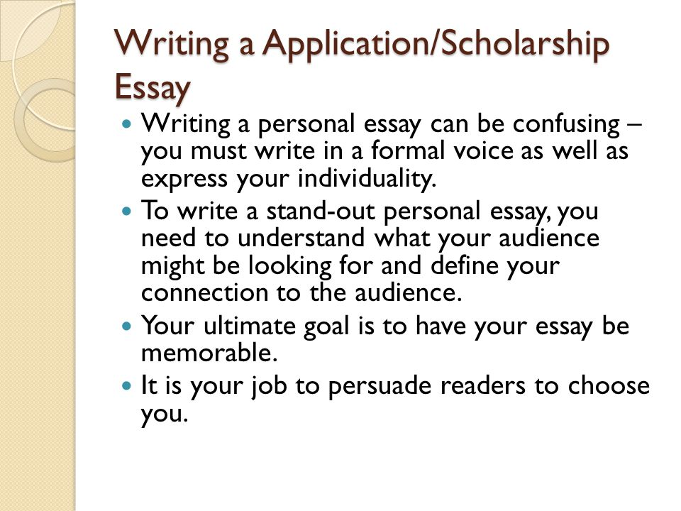 Writing a Application/Scholarship Essay Writing a personal essay can be confusing – you must write in a formal voice as well as express your individuality.