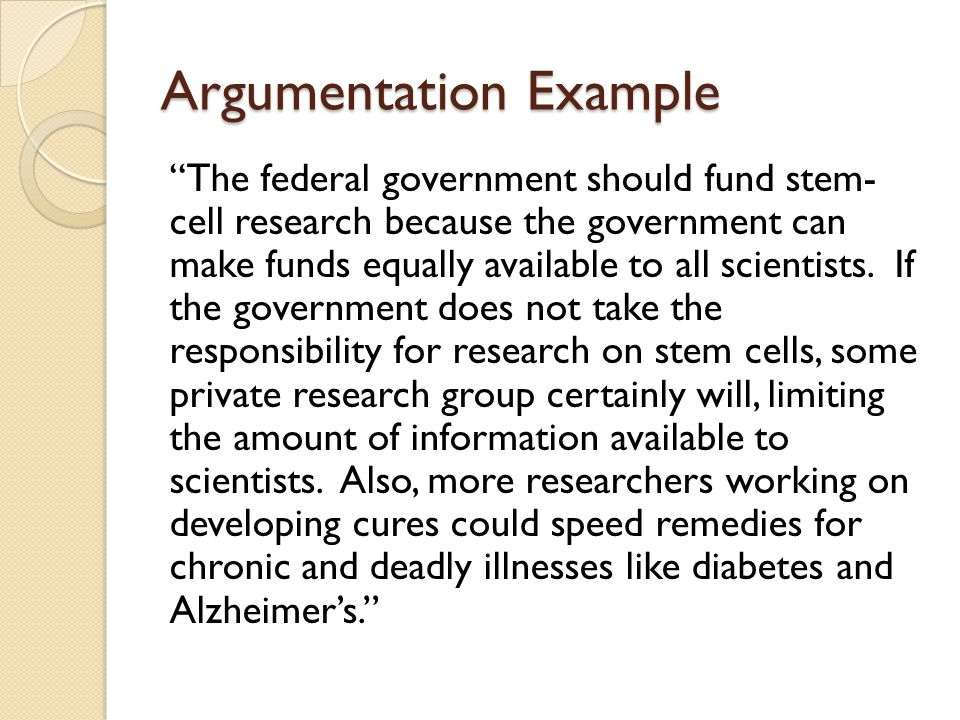 Argumentation Example The federal government should fund stem- cell research because the government can make funds equally available to all scientists.
