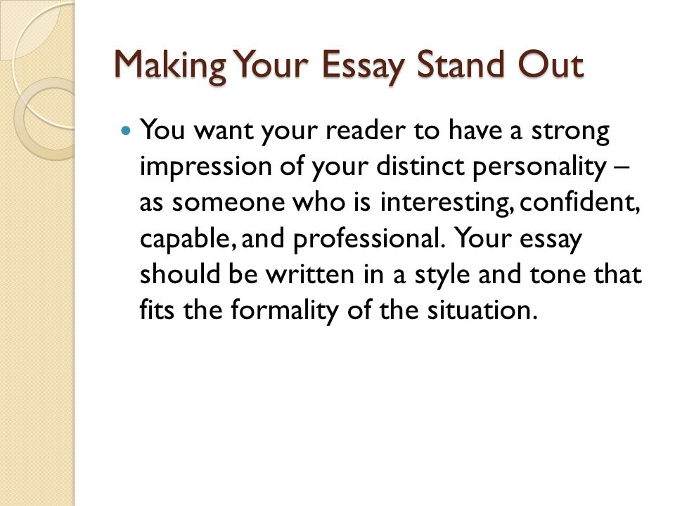 Making Your Essay Stand Out You want your reader to have a strong impression of your distinct personality – as someone who is interesting, confident, capable, and professional.