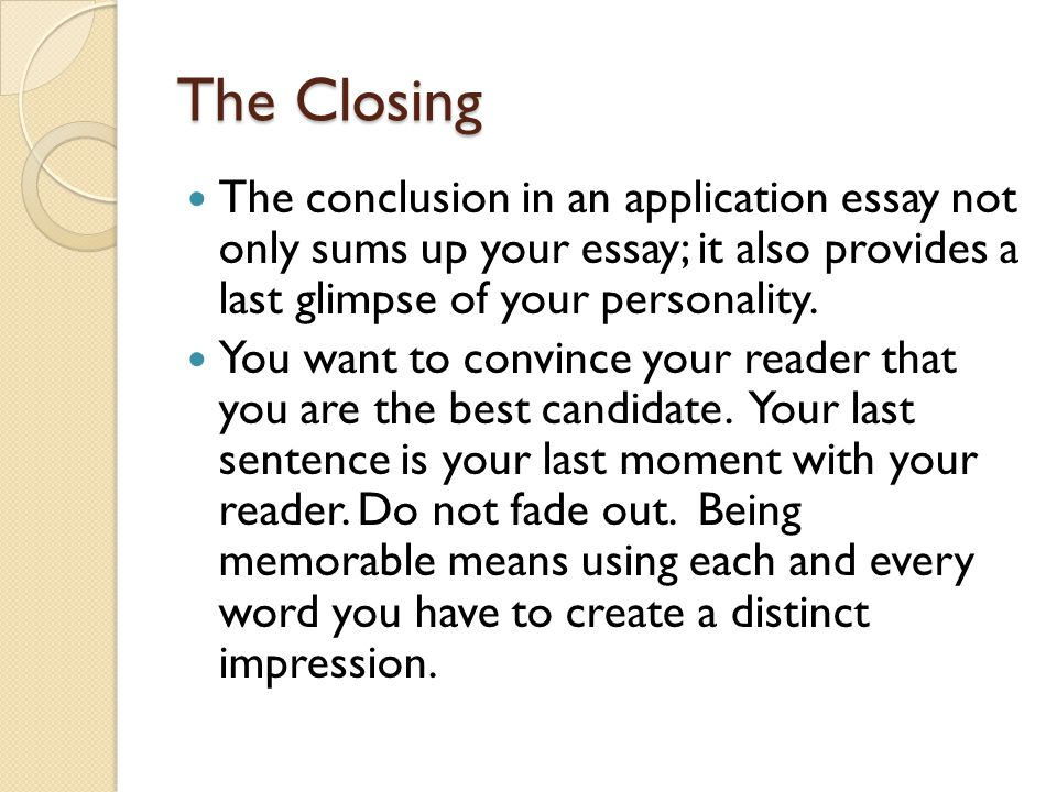 The Closing The conclusion in an application essay not only sums up your essay; it also provides a last glimpse of your personality.